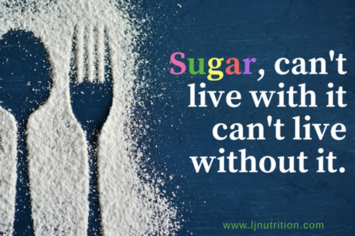 Sugar, I can't live with it, can't live without it